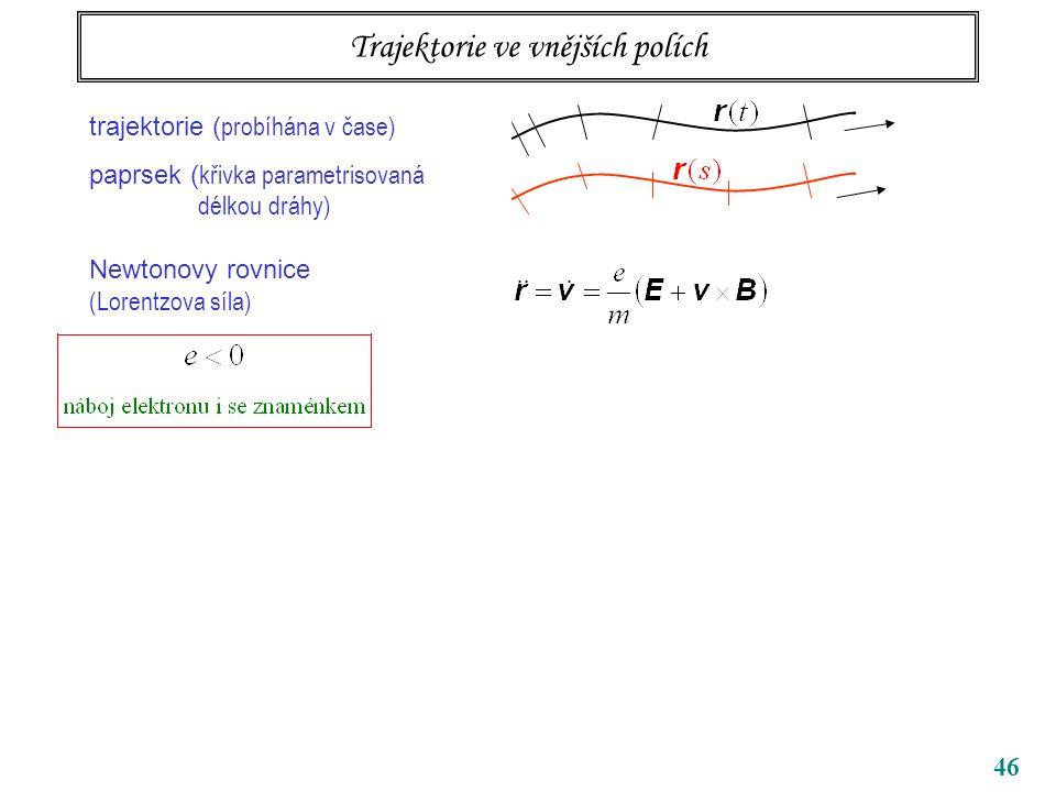 46 Trajektorie ve vnějších polích trajektorie ( probíhána v čase) paprsek ( křivka parametrisovaná délkou dráhy) Newtonovy rovnice (Lorentzova síla)