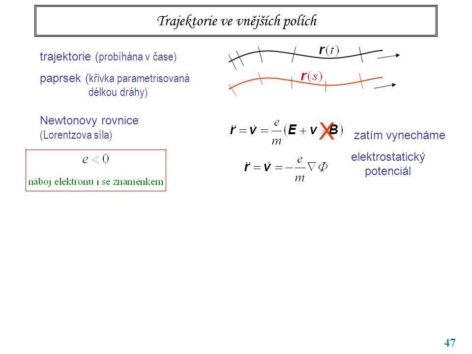 47 Trajektorie ve vnějších polích trajektorie ( probíhána v čase) paprsek ( křivka parametrisovaná délkou dráhy) Newtonovy rovnice (Lorentzova síla) X zatím vynecháme elektrostatický potenciál