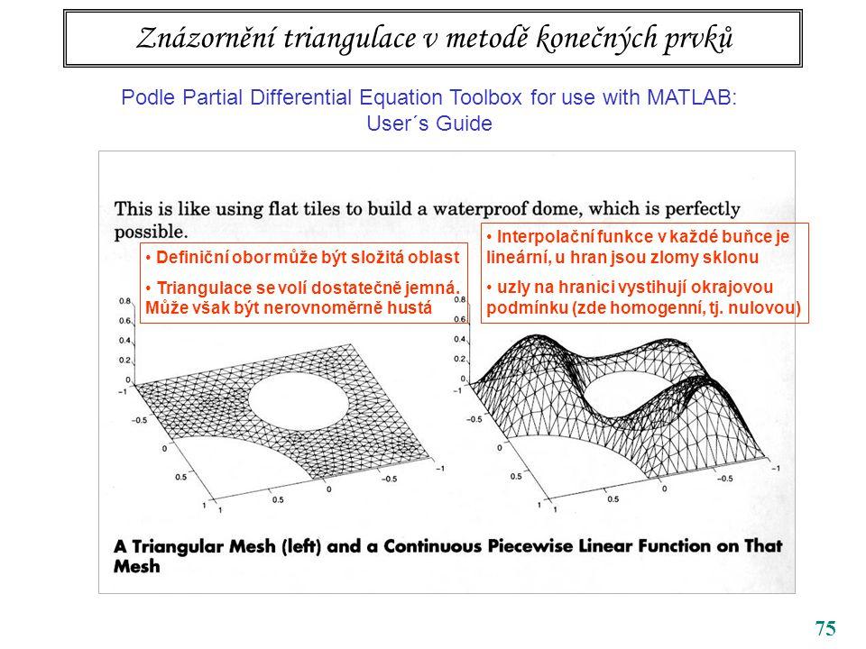 75 Znázornění triangulace v metodě konečných prvků Podle Partial Differential Equation Toolbox for use with MATLAB: User´s Guide Definiční obor může být složitá oblast Triangulace se volí dostatečně jemná.
