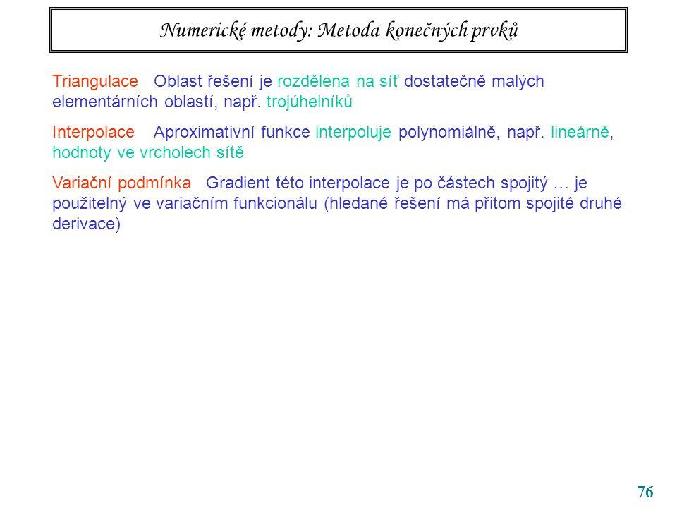 76 Numerické metody: Metoda konečných prvků Triangulace Oblast řešení je rozdělena na síť dostatečně malých elementárních oblastí, např. trojúhelníků