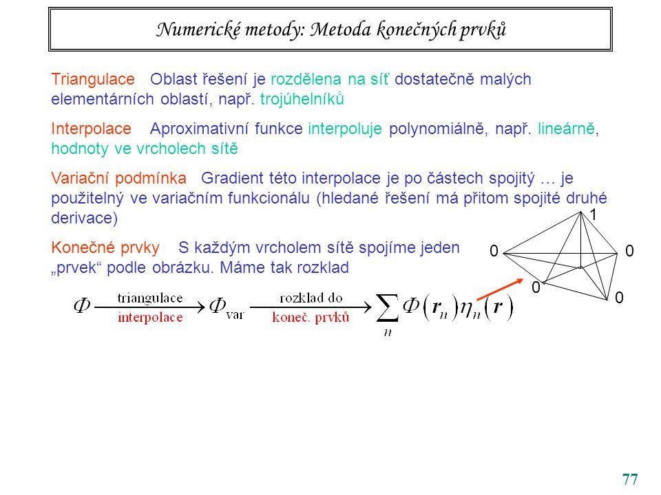 77 Numerické metody: Metoda konečných prvků Triangulace Oblast řešení je rozdělena na síť dostatečně malých elementárních oblastí, např. trojúhelníků