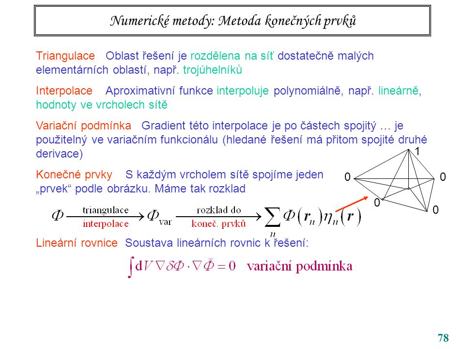78 Numerické metody: Metoda konečných prvků Triangulace Oblast řešení je rozdělena na síť dostatečně malých elementárních oblastí, např. trojúhelníků