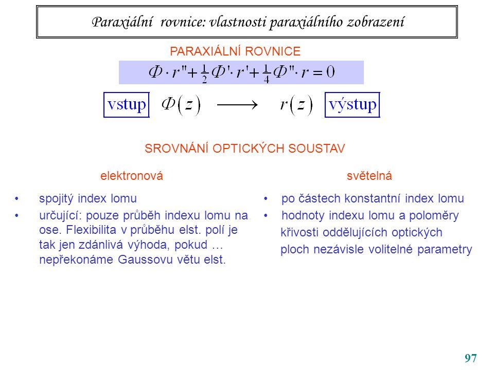97 Paraxiální rovnice: vlastnosti paraxiálního zobrazení PARAXIÁLNÍ ROVNICE SROVNÁNÍ OPTICKÝCH SOUSTAV elektronová spojitý index lomu určující: pouze průběh indexu lomu na ose.
