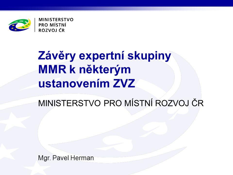MINISTERSTVO PRO MÍSTNÍ ROZVOJ ČR Mgr. Pavel Herman Závěry expertní skupiny MMR k některým ustanovením ZVZ