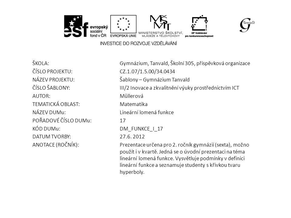 ŠKOLA:Gymnázium, Tanvald, Školní 305, příspěvková organizace ČÍSLO PROJEKTU:CZ.1.07/1.5.00/34.0434 NÁZEV PROJEKTU:Šablony – Gymnázium Tanvald ČÍSLO ŠABLONY:III/2 Inovace a zkvalitnění výuky prostřednictvím ICT AUTOR:Müllerová TEMATICKÁ OBLAST: Matematika NÁZEV DUMu:Lineární lomená funkce POŘADOVÉ ČÍSLO DUMu:17 KÓD DUMu:DM_FUNKCE_I_17 DATUM TVORBY:27.6.