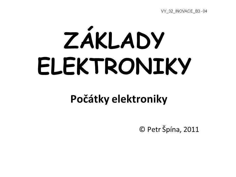 ZÁKLADY ELEKTRONIKY Počátky elektroniky © Petr Špína, 2011 VY_32_INOVACE_B3 - 04