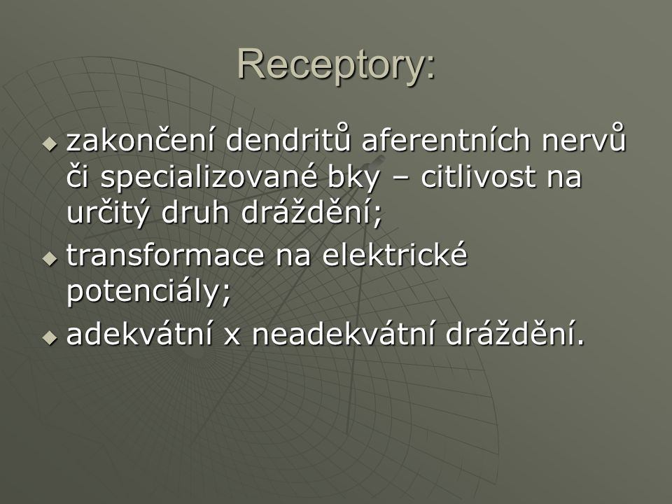 Receptory:  zakončení dendritů aferentních nervů či specializované bky – citlivost na určitý druh dráždění;  transformace na elektrické potenciály;