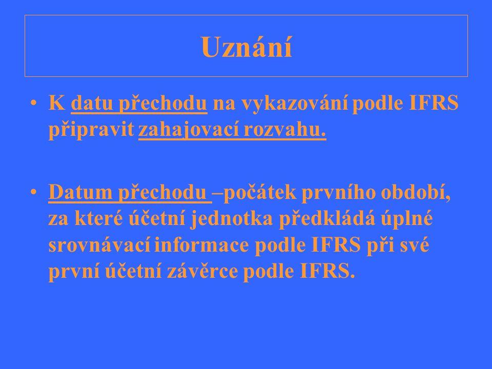 Uznání K datu přechodu na vykazování podle IFRS připravit zahajovací rozvahu. Datum přechodu –počátek prvního období, za které účetní jednotka předklá