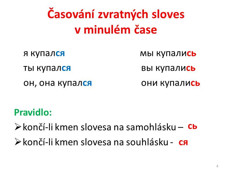 Časování zvratných sloves v minulém čase я купался мы купались ты купался вы купались он, она купался они купались Pravidlo:  končí-li kmen slovesa na samohlásku –  končí-li kmen slovesa na souhlásku - сь ся 4