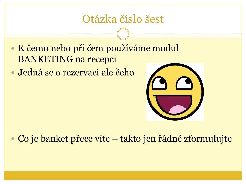Otázka číslo šest K čemu nebo při čem používáme modul BANKETING na recepci Jedná se o rezervaci ale čeho Co je banket přece víte – takto jen řádně zformulujte