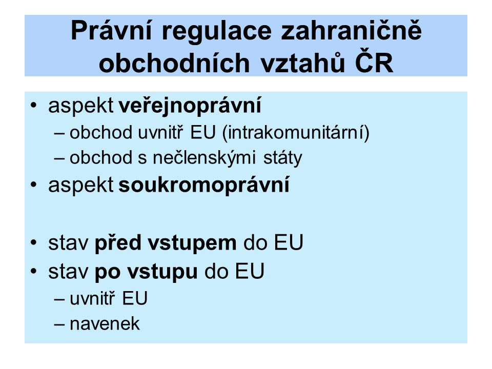 Právní regulace zahraničně obchodních vztahů ČR aspekt veřejnoprávní –obchod uvnitř EU (intrakomunitární) –obchod s nečlenskými státy aspekt soukromoprávní stav před vstupem do EU stav po vstupu do EU –uvnitř EU –navenek