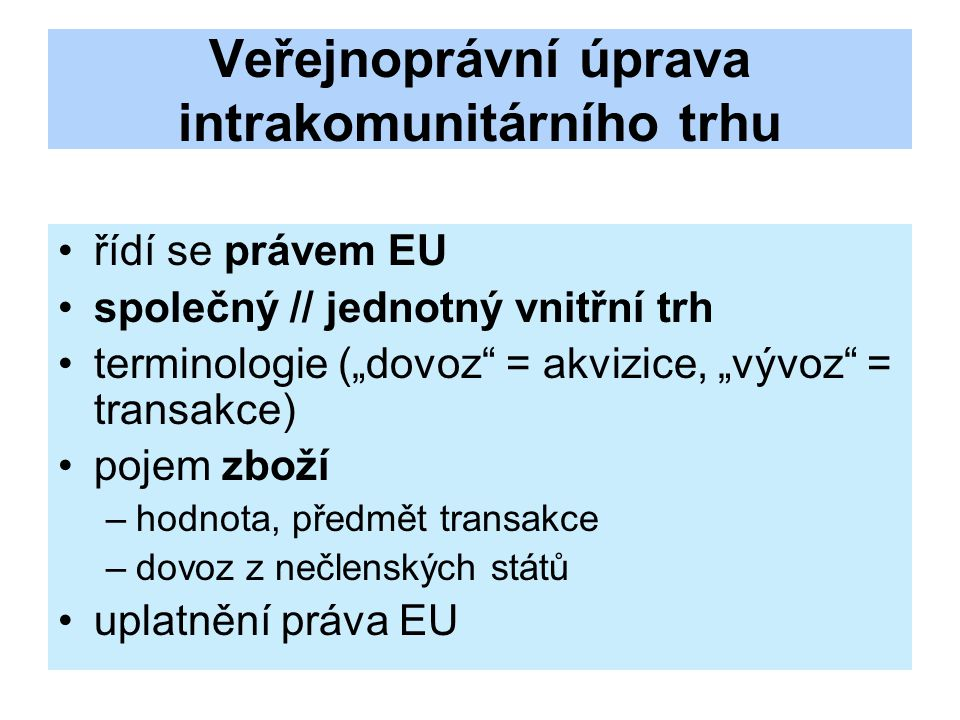 """Veřejnoprávní úprava intrakomunitárního trhu řídí se právem EU společný // jednotný vnitřní trh terminologie (""""dovoz = akvizice, """"vývoz = transakce) pojem zboží –hodnota, předmět transakce –dovoz z nečlenských států uplatnění práva EU"""