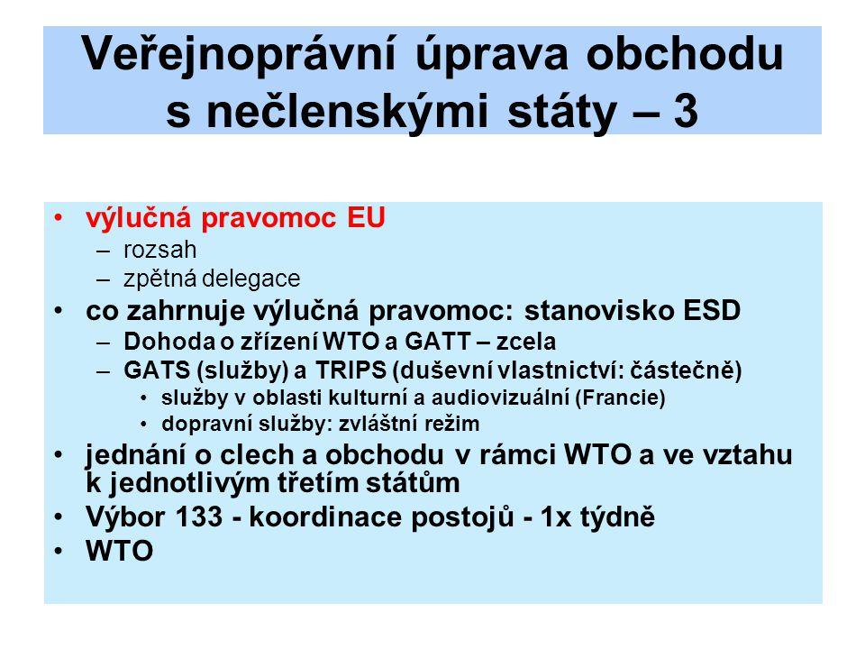 Veřejnoprávní úprava obchodu s nečlenskými státy – 3 výlučná pravomoc EU –rozsah –zpětná delegace co zahrnuje výlučná pravomoc: stanovisko ESD –Dohoda o zřízení WTO a GATT – zcela –GATS (služby) a TRIPS (duševní vlastnictví: částečně) služby v oblasti kulturní a audiovizuální (Francie) dopravní služby: zvláštní režim jednání o clech a obchodu v rámci WTO a ve vztahu k jednotlivým třetím státům Výbor 133 - koordinace postojů - 1x týdně WTO