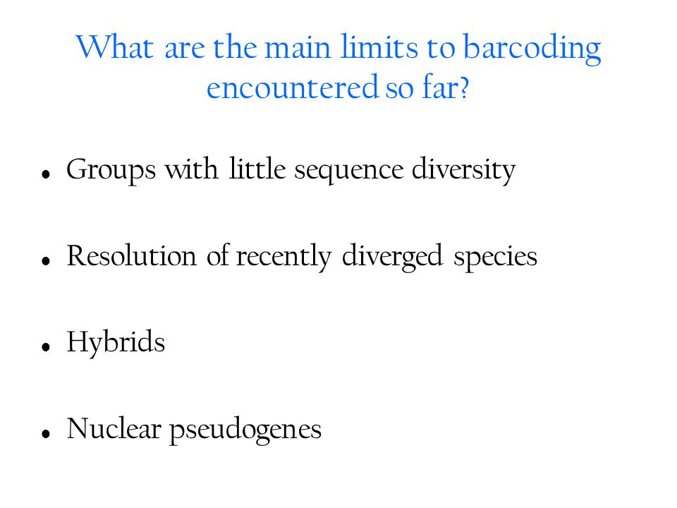 What are the main limits to barcoding encountered so far? Groups with little sequence diversity Resolution of recently diverged species Hybrids Nuclea