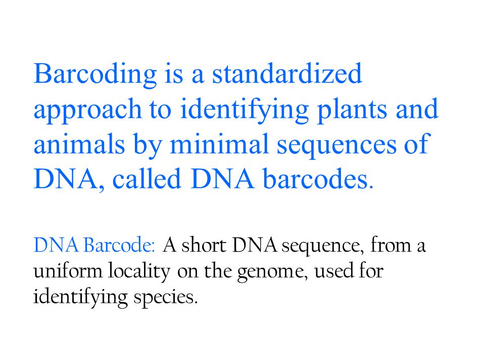 Barcoding is a standardized approach to identifying plants and animals by minimal sequences of DNA, called DNA barcodes. DNA Barcode: A short DNA sequ