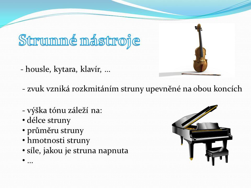 - housle, kytara, klavír, … - zvuk vzniká rozkmitáním struny upevněné na obou koncích - výška tónu záleží na: délce struny průměru struny hmotnosti struny síle, jakou je struna napnuta …