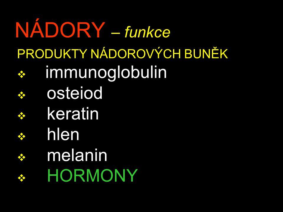 NÁDORY – funkce PRODUKTY NÁDOROVÝCH BUNĚK v immunoglobulin v osteiod v keratin v hlen v melanin v HORMONY