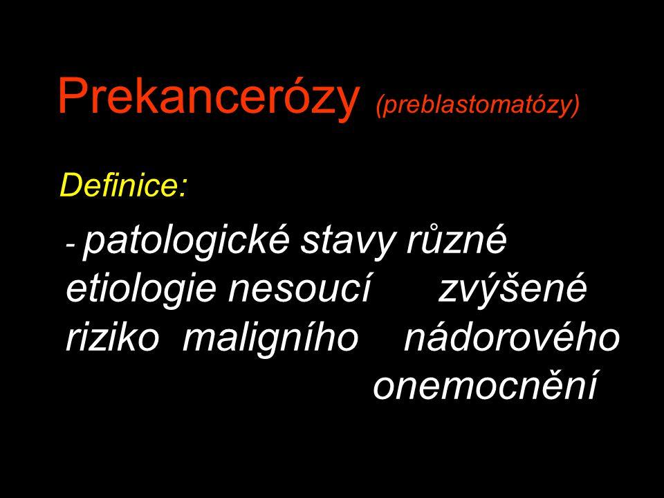 Prekancerózy (preblastomatózy) Definice: - patologické stavy různé etiologie nesoucí zvýšené riziko maligního nádorového onemocnění
