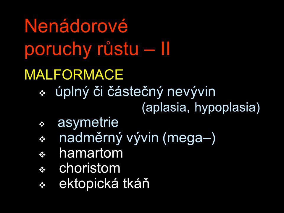 Nenádorové poruchy růstu – II MALFORMACE v úplný či částečný nevývin (aplasia, hypoplasia) v asymetrie v nadměrný vývin (mega–) v hamartom v choristom