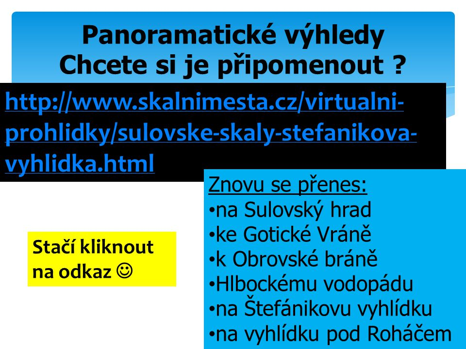 Panoramatické výhledy Chcete si je připomenout ? http://www.skalnimesta.cz/virtualni- prohlidky/sulovske-skaly-stefanikova- vyhlidka.html Znovu se pře