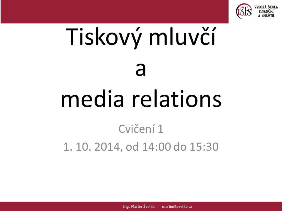 Tiskový mluvčí a media relations Cvičení 1 1. 10. 2014, od 14:00 do 15:30 Ing. Martin Švehla martin@svehla.cz