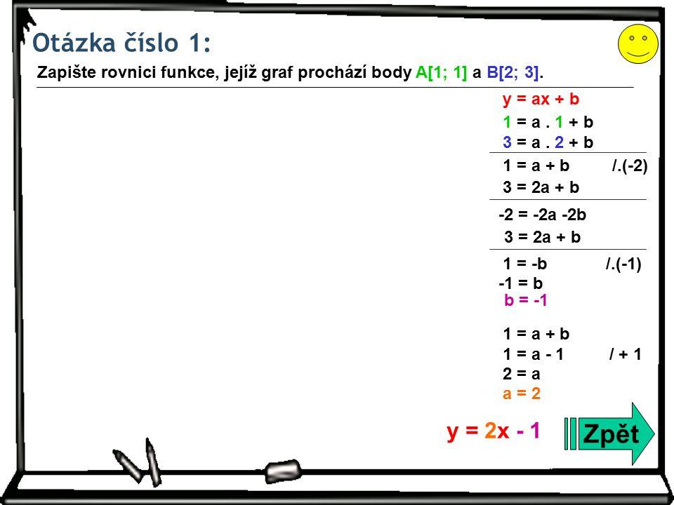 Otázka číslo 1: Zpět Zapište rovnici funkce, jejíž graf prochází body A[1; 1] a B[2; 3].