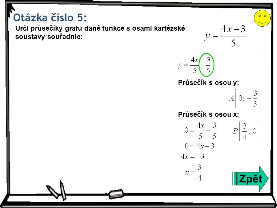 Otázka číslo 5: Zpět Urči průsečíky grafu dané funkce s osami kartézské soustavy souřadnic: Průsečík s osou y: Průsečík s osou x: