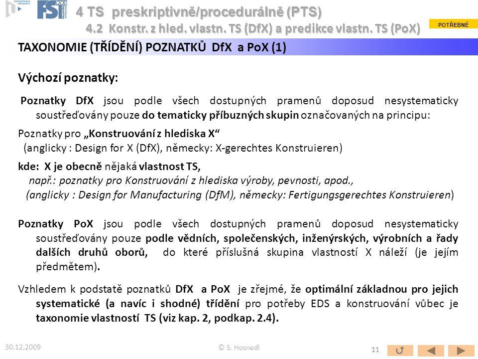 """TAXONOMIE (TŘÍDĚNÍ) POZNATKŮ DfX a PoX (1) Výchozí poznatky: Poznatky DfX jsou podle všech dostupných pramenů doposud nesystematicky soustřeďovány pouze do tematicky příbuzných skupin označovaných na principu: Poznatky pro """"Konstruování z hlediska X (anglicky : Design for X (DfX), německy: X-gerechtes Konstruieren) kde: X je obecně nějaká vlastnost TS, např.: poznatky pro Konstruování z hlediska výroby, pevnosti, apod., (anglicky : Design for Manufacturing (DfM), německy: Fertigungsgerechtes Konstruieren) Poznatky PoX jsou podle všech dostupných pramenů doposud nesystematicky soustřeďovány pouze podle vědních, společenských, inženýrských, výrobních a řady dalších druhů oborů, do které příslušná skupina vlastností X náleží (je jejím předmětem)."""
