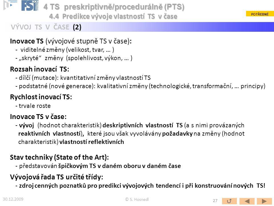 """Inovace TS (vývojové stupně TS v čase): - viditelné změny (velikost, tvar, … ) - """"skryté změny (spolehlivost, výkon, … ) Rozsah inovací TS: - dílčí (mutace): kvantitativní změny vlastností TS - podstatné (nové generace): kvalitativní změny (technologické, transformační, … principy) Rychlost inovací TS: - trvale roste Inovace TS v čase: - vývoj (hodnot charakteristik) deskriptivních vlastností TS (a s nimi provázaných reaktivních vlastností), které jsou však vyvolávány požadavky na změny (hodnot charakteristik) vlastností reflektivních 4 TS preskriptivně/procedurálně (PTS) VÝVOJ TS V ČASE (2) 30.12.2009 © S."""