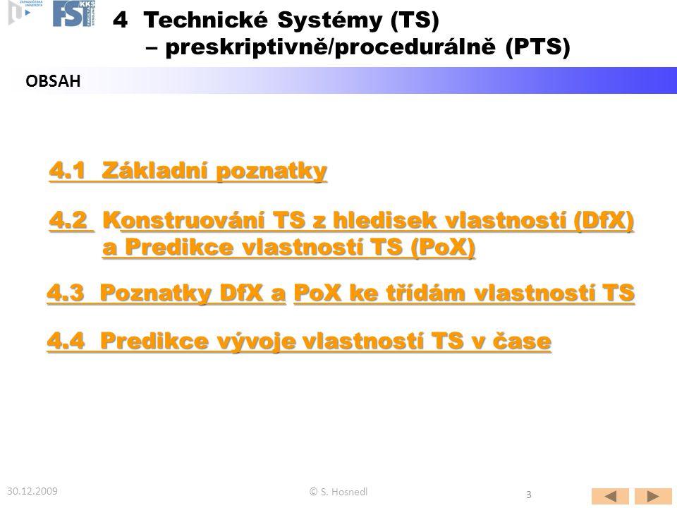 4.1 Základní poznatky 4.1 Základní poznatky 4.2 4.2 Konstruování TS z hledisek vlastností (DfX) onstruování TS z hledisek vlastností (DfX) 4.2 onstruování TS z hledisek vlastností (DfX) a Predikce vlastností TS (PoX) a Predikce vlastností TS (PoX)a Predikce vlastností TS (PoX)a Predikce vlastností TS (PoX) 4.3 Poznatky DfX a4.3 Poznatky DfX a PoX ke třídám vlastností TS PoX ke třídám vlastností TS 4.3 Poznatky DfX aPoX ke třídám vlastností TS OBSAH © S.