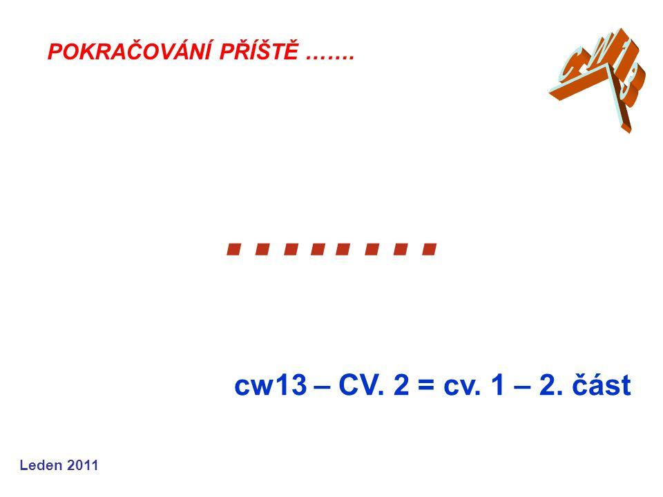 Leden 2011 …..… cw13 – CV. 2 = cv. 1 – 2. část POKRAČOVÁNÍ PŘÍŠTĚ …….
