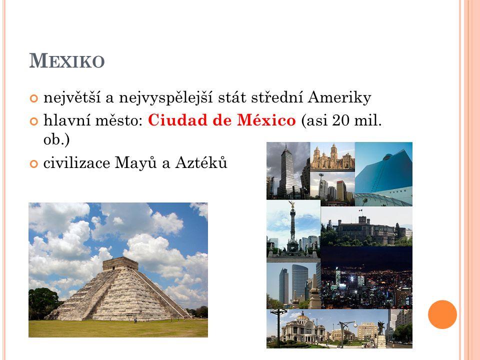 M EXIKO největší a nejvyspělejší stát střední Ameriky hlavní město: Ciudad de México (asi 20 mil.