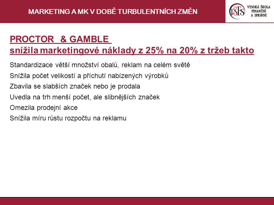 MARKETING A MK V DOBĚ TURBULENTNÍCH ZMĚN PROCTOR & GAMBLE snížila marketingové náklady z 25% na 20% z tržeb takto Standardizace větší množství obalů, reklam na celém světě Snížila počet velikostí a příchutí nabízených výrobků Zbavila se slabších značek nebo je prodala Uvedla na trh menší počet, ale slibnějších značek Omezila prodejní akce Snížila míru růstu rozpočtu na reklamu
