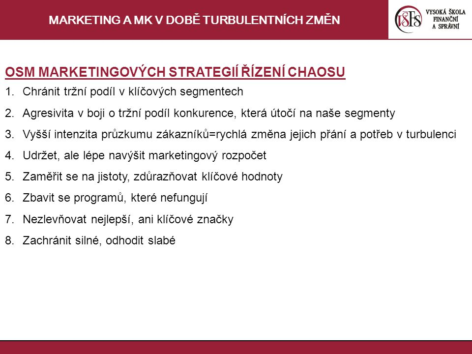 MARKETING A MK V DOBĚ TURBULENTNÍCH ZMĚN OSM MARKETINGOVÝCH STRATEGIÍ ŘÍZENÍ CHAOSU 1.Chránit tržní podíl v klíčových segmentech 2.Agresivita v boji o tržní podíl konkurence, která útočí na naše segmenty 3.Vyšší intenzita průzkumu zákazníků=rychlá změna jejich přání a potřeb v turbulenci 4.Udržet, ale lépe navýšit marketingový rozpočet 5.Zaměřit se na jistoty, zdůrazňovat klíčové hodnoty 6.Zbavit se programů, které nefungují 7.Nezlevňovat nejlepší, ani klíčové značky 8.Zachránit silné, odhodit slabé