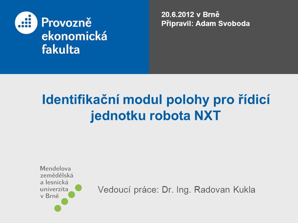 Identifikační modul polohy pro řídicí jednotku robota NXT 20.6.2012 v Brně Připravil: Adam Svoboda Vedoucí práce: Dr. Ing. Radovan Kukla