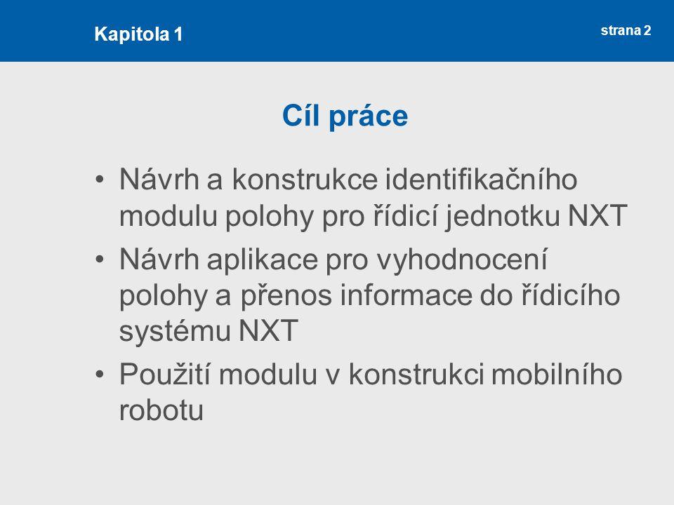 strana 2 Cíl práce Návrh a konstrukce identifikačního modulu polohy pro řídicí jednotku NXT Návrh aplikace pro vyhodnocení polohy a přenos informace do řídicího systému NXT Použití modulu v konstrukci mobilního robotu Kapitola 1