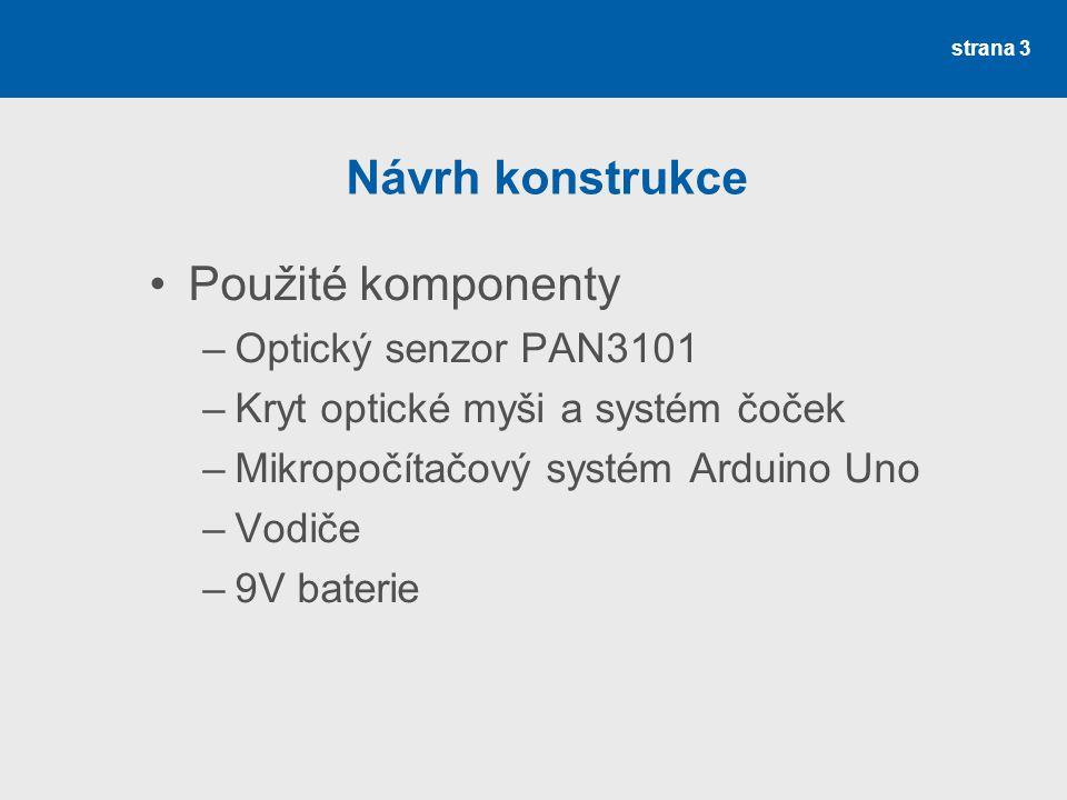 strana 3 Návrh konstrukce Použité komponenty –Optický senzor PAN3101 –Kryt optické myši a systém čoček –Mikropočítačový systém Arduino Uno –Vodiče –9V