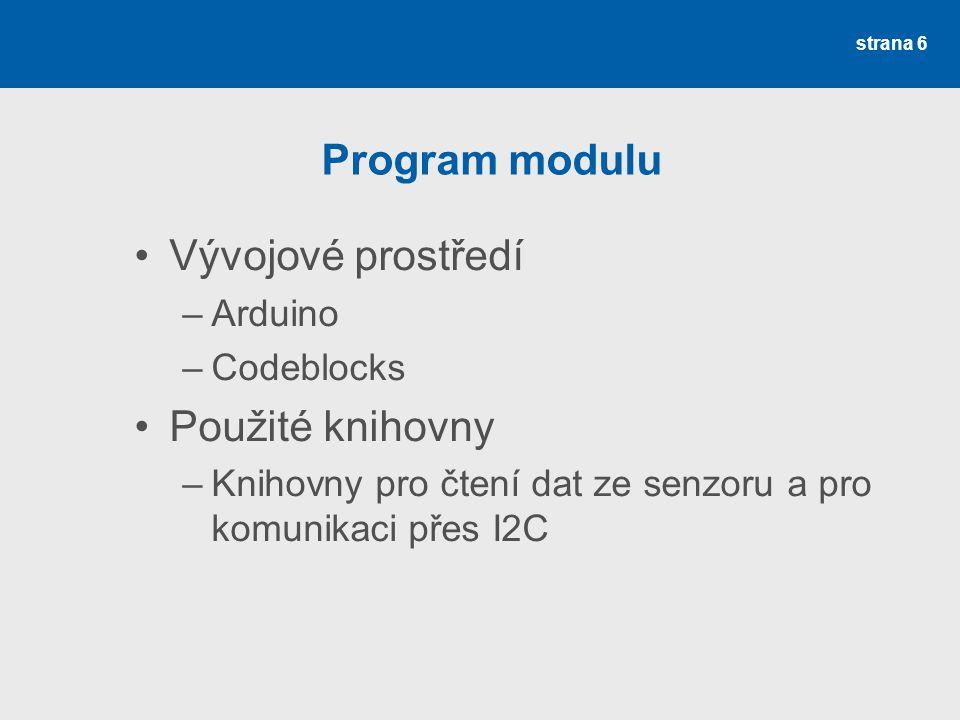 strana 6 Program modulu Vývojové prostředí –Arduino –Codeblocks Použité knihovny –Knihovny pro čtení dat ze senzoru a pro komunikaci přes I2C