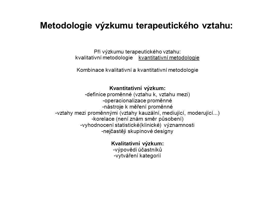 Metodologie výzkumu terapeutického vztahu: Při výzkumu terapeutického vztahu: kvalitativní metodologie kvantitativní metodologie Kombinace kvalitativní a kvantitativní metodologie Kvantitativní výzkum: -definice proměnné (vztahu k, vztahu mezi) -operacionalizace proměnné -nástroje k měření proměnné -vztahy mezi proměnnými (vztahy kauzální, mediující, moderující...) -korelace (není znám směr působení) -vyhodnocení statistické(klinické) významnosti -nejčastěji skupinové designy Kvalitativní výzkum: -výpovědi účastníků -vytváření kategorií