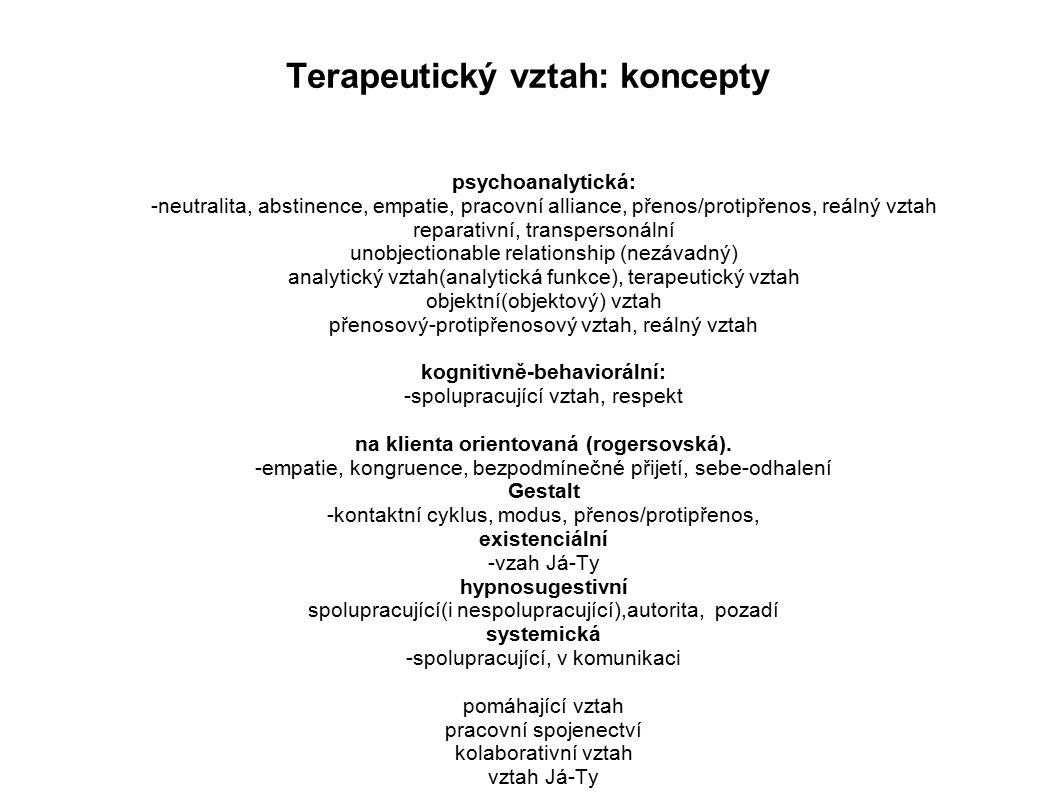 Terapeutický vztah: koncepty psychoanalytická: -neutralita, abstinence, empatie, pracovní alliance, přenos/protipřenos, reálný vztah reparativní, transpersonální unobjectionable relationship (nezávadný) analytický vztah(analytická funkce), terapeutický vztah objektní(objektový) vztah přenosový-protipřenosový vztah, reálný vztah kognitivně-behaviorální: -spolupracující vztah, respekt na klienta orientovaná (rogersovská).