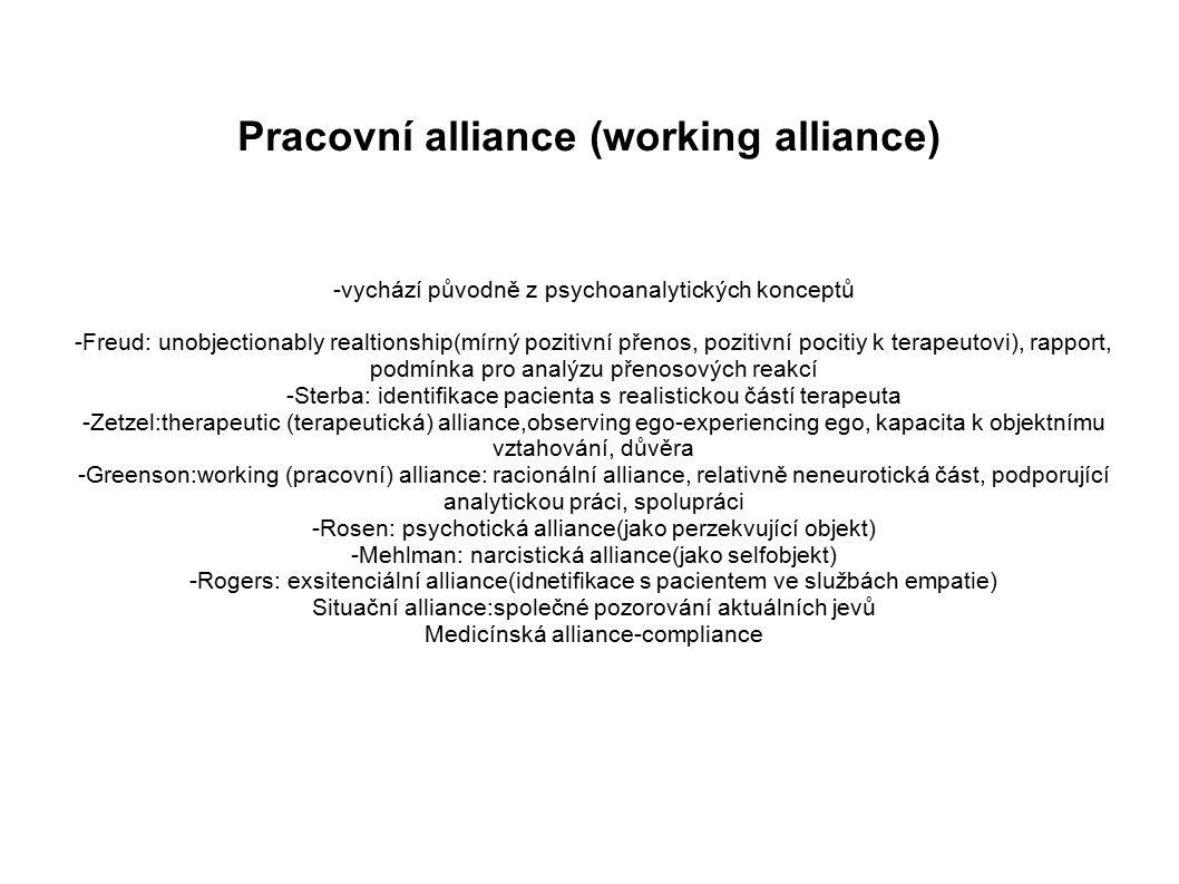 Pracovní alliance (working alliance) -vychází původně z psychoanalytických konceptů -Freud: unobjectionably realtionship(mírný pozitivní přenos, pozitivní pocitiy k terapeutovi), rapport, podmínka pro analýzu přenosových reakcí -Sterba: identifikace pacienta s realistickou částí terapeuta -Zetzel:therapeutic (terapeutická) alliance,observing ego-experiencing ego, kapacita k objektnímu vztahování, důvěra -Greenson:working (pracovní) alliance: racionální alliance, relativně neneurotická část, podporující analytickou práci, spolupráci -Rosen: psychotická alliance(jako perzekvující objekt) -Mehlman: narcistická alliance(jako selfobjekt) -Rogers: exsitenciální alliance(idnetifikace s pacientem ve službách empatie) Situační alliance:společné pozorování aktuálních jevů Medicínská alliance-compliance