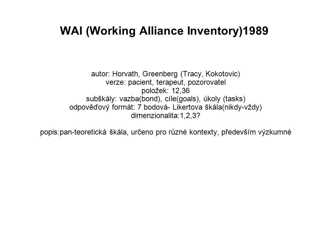 WAI (Working Alliance Inventory)1989 autor: Horvath, Greenberg (Tracy, Kokotovic) verze: pacient, terapeut, pozorovatel položek: 12,36 subškály: vazba(bond), cíle(goals), úkoly (tasks) odpověďový formát: 7 bodová- Likertova škála(nikdy-vždy) dimenzionalita:1,2,3.