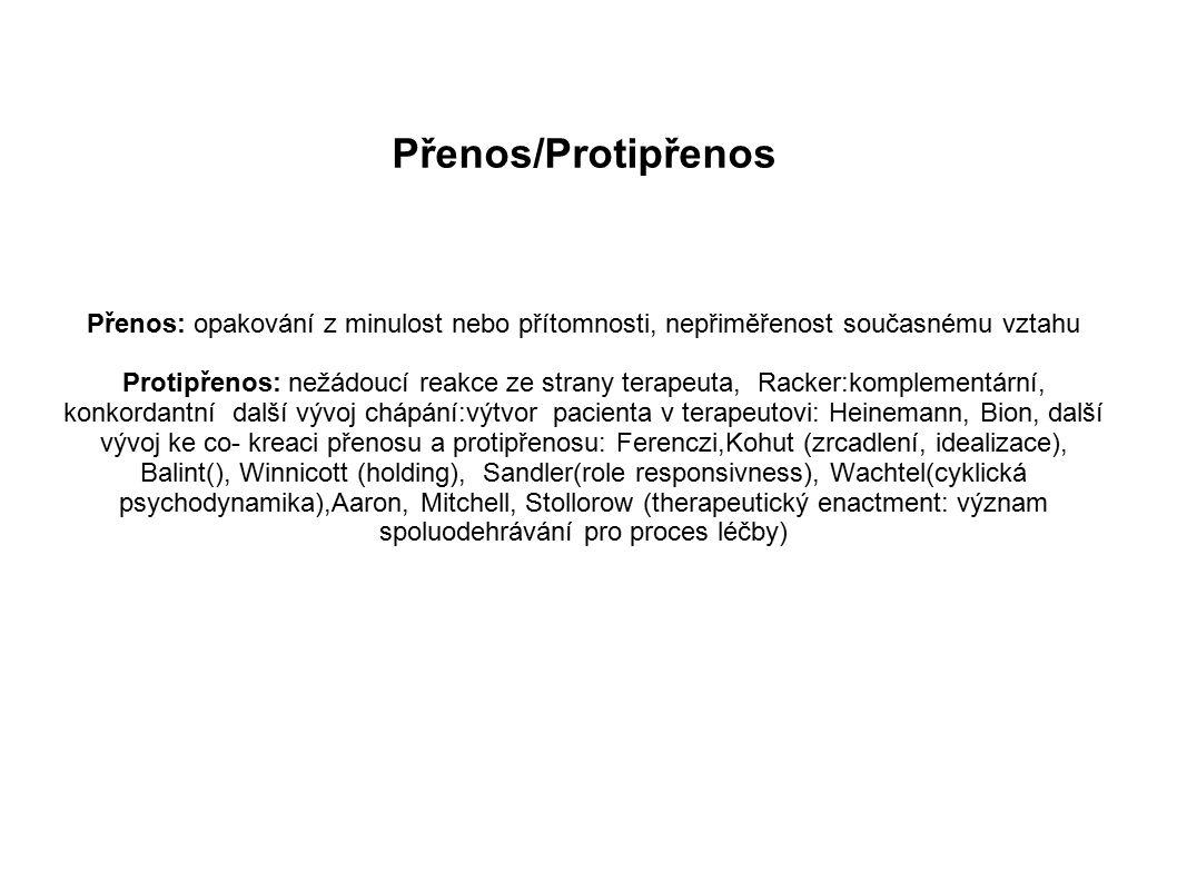 Přenos/Protipřenos Přenos: opakování z minulost nebo přítomnosti, nepřiměřenost současnému vztahu Protipřenos: nežádoucí reakce ze strany terapeuta, Racker:komplementární, konkordantní další vývoj chápání:výtvor pacienta v terapeutovi: Heinemann, Bion, další vývoj ke co- kreaci přenosu a protipřenosu: Ferenczi,Kohut (zrcadlení, idealizace), Balint(), Winnicott (holding), Sandler(role responsivness), Wachtel(cyklická psychodynamika),Aaron, Mitchell, Stollorow (therapeutický enactment: význam spoluodehrávání pro proces léčby)