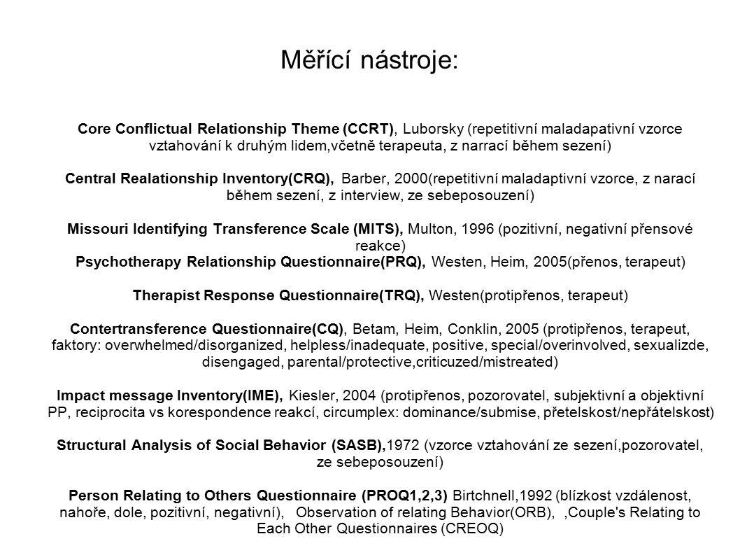 Měřící nástroje: Core Conflictual Relationship Theme (CCRT), Luborsky (repetitivní maladapativní vzorce vztahování k druhým lidem,včetně terapeuta, z narrací během sezení) Central Realationship Inventory(CRQ), Barber, 2000(repetitivní maladaptivní vzorce, z narací během sezení, z interview, ze sebeposouzení) Missouri Identifying Transference Scale (MITS), Multon, 1996 (pozitivní, negativní přensové reakce) Psychotherapy Relationship Questionnaire(PRQ), Westen, Heim, 2005(přenos, terapeut) Therapist Response Questionnaire(TRQ), Westen(protipřenos, terapeut) Contertransference Questionnaire(CQ), Betam, Heim, Conklin, 2005 (protipřenos, terapeut, faktory: overwhelmed/disorganized, helpless/inadequate, positive, special/overinvolved, sexualizde, disengaged, parental/protective,criticuzed/mistreated) Impact message Inventory(IME), Kiesler, 2004 (protipřenos, pozorovatel, subjektivní a objektivní PP, reciprocita vs korespondence reakcí, circumplex: dominance/submise, přetelskost/nepřátelskost) Structural Analysis of Social Behavior (SASB),1972 (vzorce vztahování ze sezení,pozorovatel, ze sebeposouzení) Person Relating to Others Questionnaire (PROQ1,2,3) Birtchnell,1992 (blízkost vzdálenost, nahoře, dole, pozitivní, negativní), Observation of relating Behavior(ORB),,Couple s Relating to Each Other Questionnaires (CREOQ)