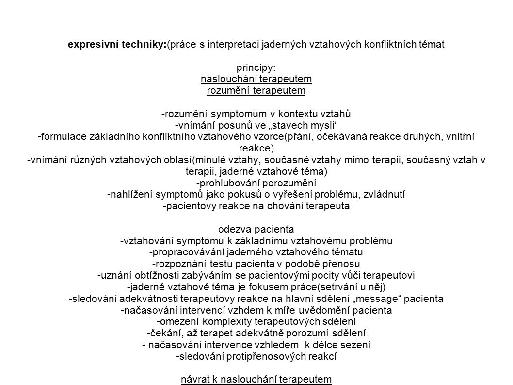 """expresivní techniky:(práce s interpretaci jaderných vztahových konfliktních témat principy: naslouchání terapeutem rozumění terapeutem -rozumění symptomům v kontextu vztahů -vnímání posunů ve """"stavech mysli -formulace základního konfliktního vztahového vzorce(přání, očekávaná reakce druhých, vnitřní reakce) -vnímání různých vztahových oblasí(minulé vztahy, současné vztahy mimo terapii, současný vztah v terapii, jaderné vztahové téma) -prohlubování porozumění -nahlížení symptomů jako pokusů o vyřešení problému, zvládnutí -pacientovy reakce na chování terapeuta odezva pacienta -vztahování symptomu k základnímu vztahovému problému -propracovávání jaderného vztahového tématu -rozpoznání testu pacienta v podobě přenosu -uznání obtížnosti zabýváním se pacientovými pocity vůči terapeutovi -jaderné vztahové téma je fokusem práce(setrvání u něj) -sledování adekvátnosti terapeutovy reakce na hlavní sdělení """"message pacienta -načasování intervencí vzhdem k míře uvědomění pacienta -omezení komplexity terapeutových sdělení -čekání, až terapet adekvátně porozumí sdělení - načasování intervence vzhledem k délce sezení -sledování protipřenosových reakcí návrat k naslouchání terapeutem"""