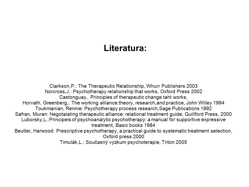 Literatura: Clarkson,P.: The Therapeutic Relationship, Whurr Publishers 2003 Norcross,J.: Psychotherapy relationship that works, Oxford Press 2002 Castonguay, Principles of therapeutic change taht works, Horvath, Greenberg,: The working alliance:theory, research,and practice, John Willey 1994 Toukmanian, Rennie: Psychotherapy process research,Sage Publications 1992 Safran, Muran: Negotaiating therapeutic alliance: relational treatment guide, Guillford Press, 2000 Luborsky,L.:Principels of psychoanalytic psychotherapy: a manual for supportive expressive treatment, Basic books 1984 Beutler, Harwood: Prescriptive psychotherapy, a practical guide to systematic treatment selection, Oxford press 2000 Timulák,L.: Současný výzkum psychoterapie, Triton 2005