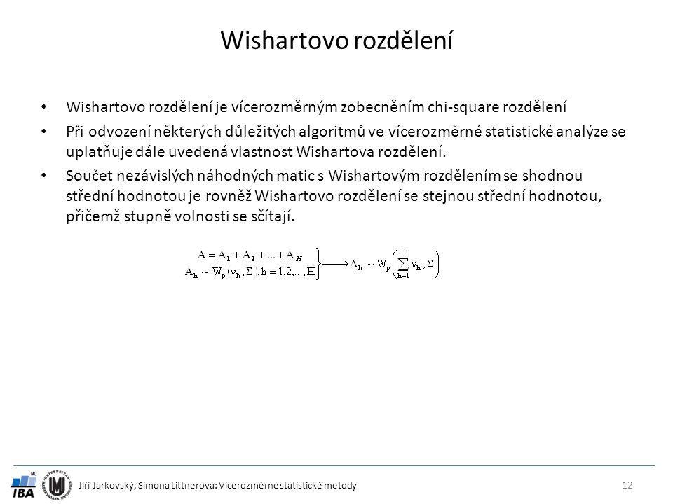 Jiří Jarkovský, Simona Littnerová: Vícerozměrné statistické metody Wishartovo rozdělení Wishartovo rozdělení je vícerozměrným zobecněním chi-square rozdělení Při odvození některých důležitých algoritmů ve vícerozměrné statistické analýze se uplatňuje dále uvedená vlastnost Wishartova rozdělení.