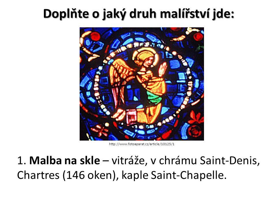 Doplňte o jaký druh malířství jde: 1. Malba na skle – vitráže, v chrámu Saint-Denis, Chartres (146 oken), kaple Saint-Chapelle. http://www.fotoaparat.