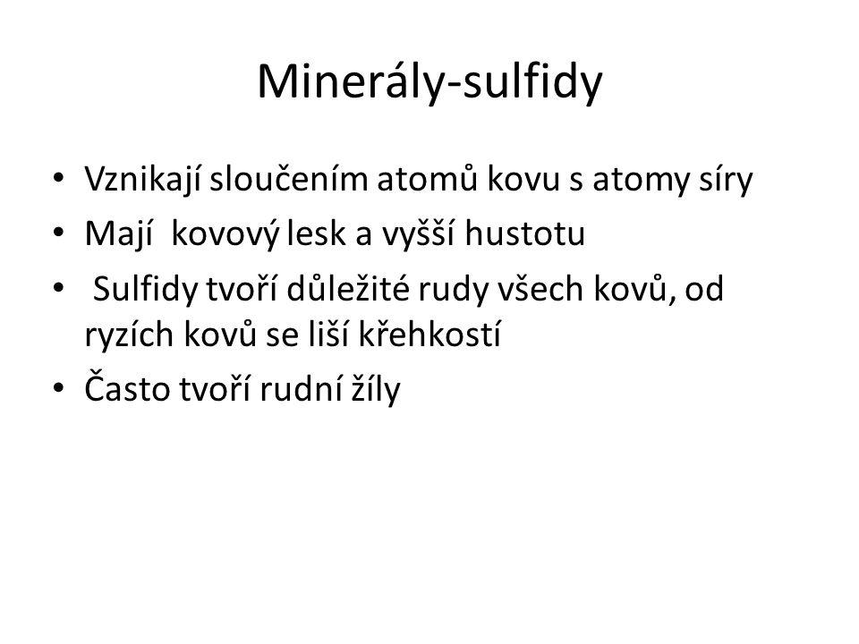 Minerály-sulfidy Vznikají sloučením atomů kovu s atomy síry Mají kovový lesk a vyšší hustotu Sulfidy tvoří důležité rudy všech kovů, od ryzích kovů se