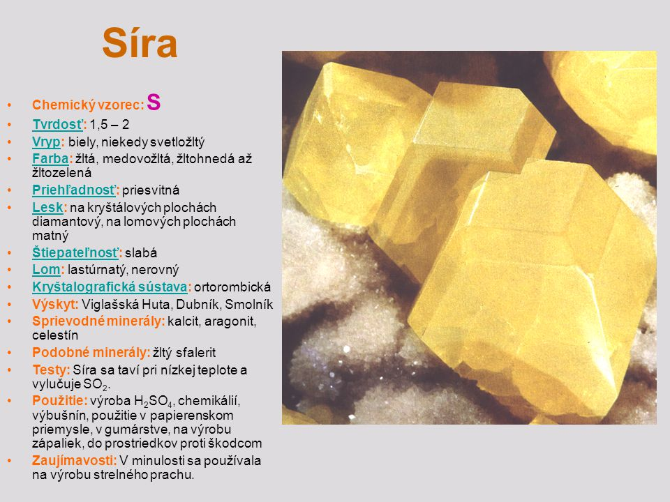 Síra Chemický vzorec: S Tvrdosť: 1,5 – 2Tvrdosť Vryp: biely, niekedy svetložltýVryp Farba: žltá, medovožltá, žltohnedá až žltozelenáFarba Priehľadnosť